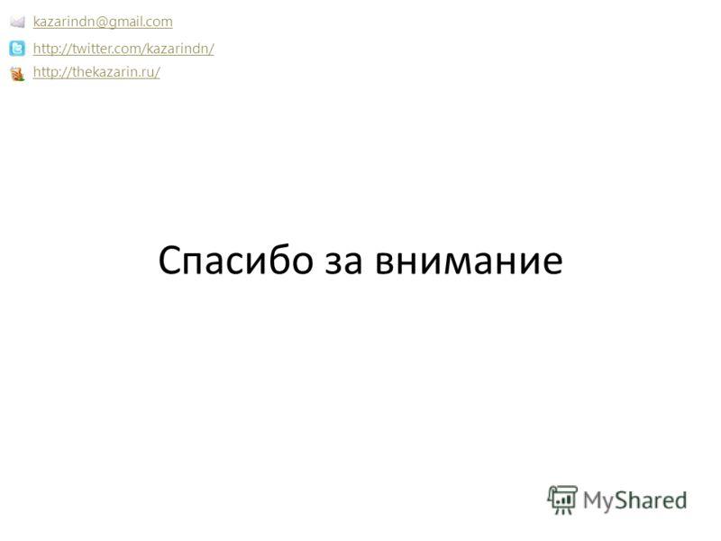 Спасибо за внимание http://thekazarin.ru/ http://twitter.com/kazarindn/ kazarindn@gmail.com
