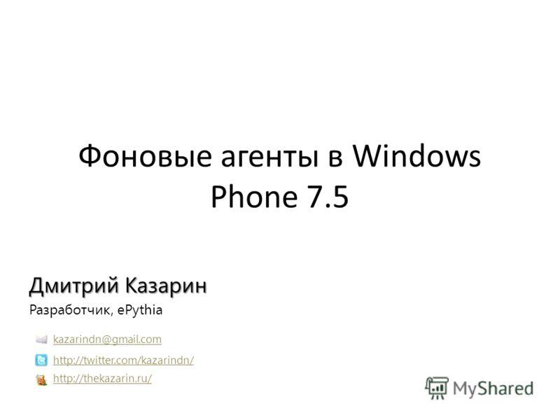 Фоновые агенты в Windows Phone 7.5 Дмитрий Казарин Разработчик, ePythia http://thekazarin.ru/ http://twitter.com/kazarindn/ kazarindn@gmail.com