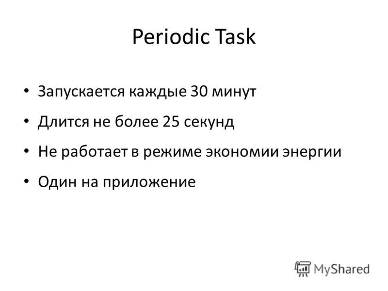 Periodic Task Запускается каждые 30 минут Длится не более 25 секунд Не работает в режиме экономии энергии Один на приложение