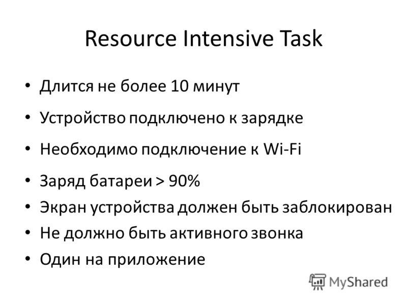 Resource Intensive Task Длится не более 10 минут Устройство подключено к зарядке Необходимо подключение к Wi-Fi Заряд батареи > 90% Экран устройства должен быть заблокирован Не должно быть активного звонка Один на приложение