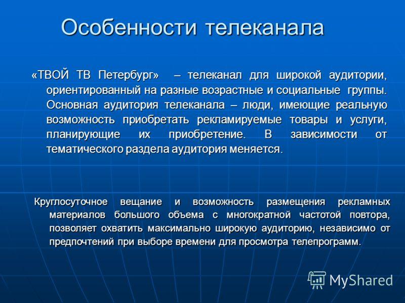 Особенности телеканала «ТВОЙ ТВ Петербург» – телеканал для широкой аудитории, ориентированный на разные возрастные и социальные группы. Основная аудитория телеканала – люди, имеющие реальную возможность приобретать рекламируемые товары и услуги, план