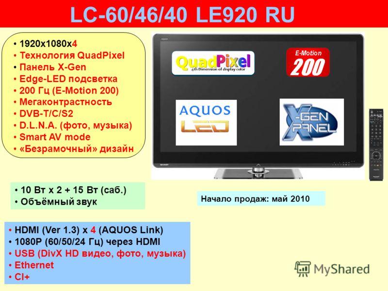HDMI (Ver 1.3) x 4 (AQUOS Link) 1080P (60/50/24 Гц) через HDMI USB (DivX HD видео, фото, музыка) Ethernet CI+ 10 Вт х 2 + 15 Вт (саб.) Объёмный звук Начало продаж: май 2010 LC-60/46/40 LE920 RU 1920х1080x4 Технология QuadPixel Панель X-Gen Edge-LED п