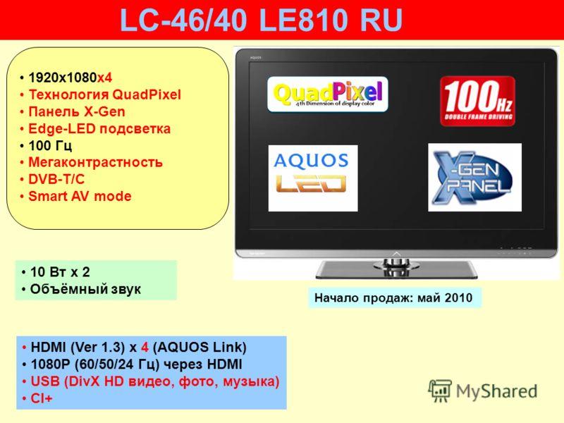 HDMI (Ver 1.3) x 4 (AQUOS Link) 1080P (60/50/24 Гц) через HDMI USB (DivX HD видео, фото, музыка) CI+ 10 Вт х 2 Объёмный звук Начало продаж: май 2010 LC-46/40 LE810 RU 1920х1080x4 Технология QuadPixel Панель X-Gen Edge-LED подсветка 100 Гц Мегаконтрас