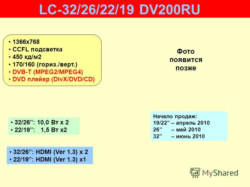 32/26: HDMI (Ver 1.3) x 2 22/19: HDMI (Ver 1.3) x1 32/26: 10,0 Вт х 2 22/19: 1,5 Вт x2 Начало продаж: 19/22 – апрель 2010 26 – май 2010 32 – июнь 2010 LC-32/26/22/19 DV200RU 1366х768 CCFL подсветка 450 кд/м2 170/160 (гориз./верт.) DVB-T (MPEG2/MPEG4)