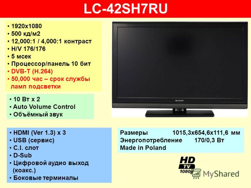 LC-42SH7RU 1920х1080 500 кд/м2 12,000:1 / 4,000:1 контраст H/V 176/176 5 мсек Процессор/панель 10 бит DVB-T (H.264) 50,000 час – срок службы ламп подсветки 10 Вт х 2 Auto Volume Control Объёмный звук HDMI (Ver 1.3) x 3 USB (сервис) C.I. слот D-Sub Ци