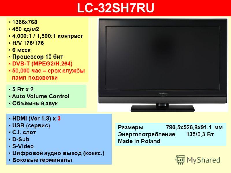 LC-32SH7RU 1366х768 450 кд/м2 4,000:1 / 1,500:1 контраст H/V 176/176 6 мсек Процессор 10 бит DVB-T (MPEG2/H.264) 50,000 час – срок службы ламп подсветки 5 Вт х 2 Auto Volume Control Объёмный звук HDMI (Ver 1.3) x 3 USB (сервис) C.I. слот D-Sub S-Vide