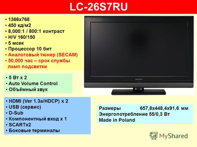 LC-26S7RU 1366х768 450 кд/м2 8,000:1 / 800:1 контраст H/V 160/150 5 мсек Процессор 10 бит Аналоговый тюнер (SECAM) 50,000 час – срок службы ламп подсветки 5 Вт х 2 Auto Volume Control Объёмный звук HDMI (Ver 1.3a/HDCP) x 2 USB (сервис) D-Sub Компонен