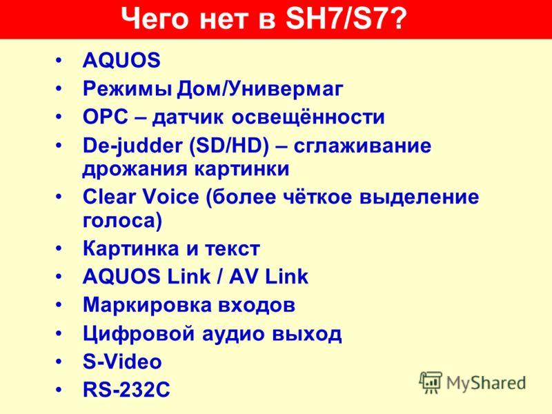 Чего нет в SH7/S7? AQUOS Режимы Дом/Универмаг OPC – датчик освещённости De-judder (SD/HD) – сглаживание дрожания картинки Clear Voice (более чёткое выделение голоса) Картинка и текст AQUOS Link / AV Link Маркировка входов Цифровой аудио выход S-Video