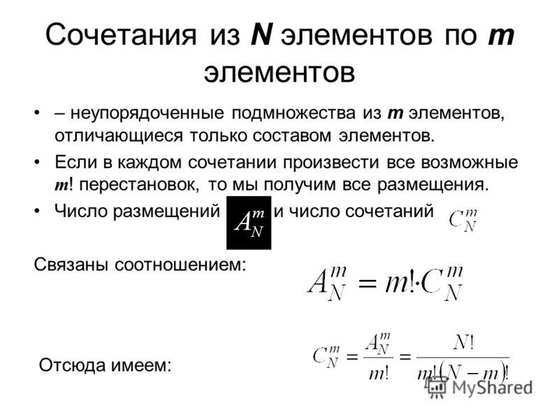Сочетания из N элементов по m элементов – неупорядоченные подмножества из m элементов, отличающиеся только составом элементов. Если в каждом сочетании произвести все возможные m ! перестановок, то мы получим все размещения. Число размещений и число с