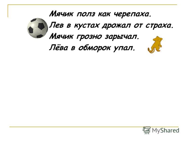 Мячик полз как черепаха. Лев в кустах дрожал от страха. Мячик грозно зарычал. Лёва в обморок упал.