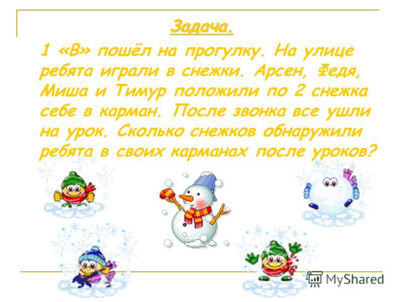 Задача. 1 «В» пошёл на прогулку. На улице ребята играли в снежки. Арсен, Федя, Миша и Тимур положили по 2 снежка себе в карман. После звонка все ушли на урок. Сколько снежков обнаружили ребята в своих карманах после уроков?