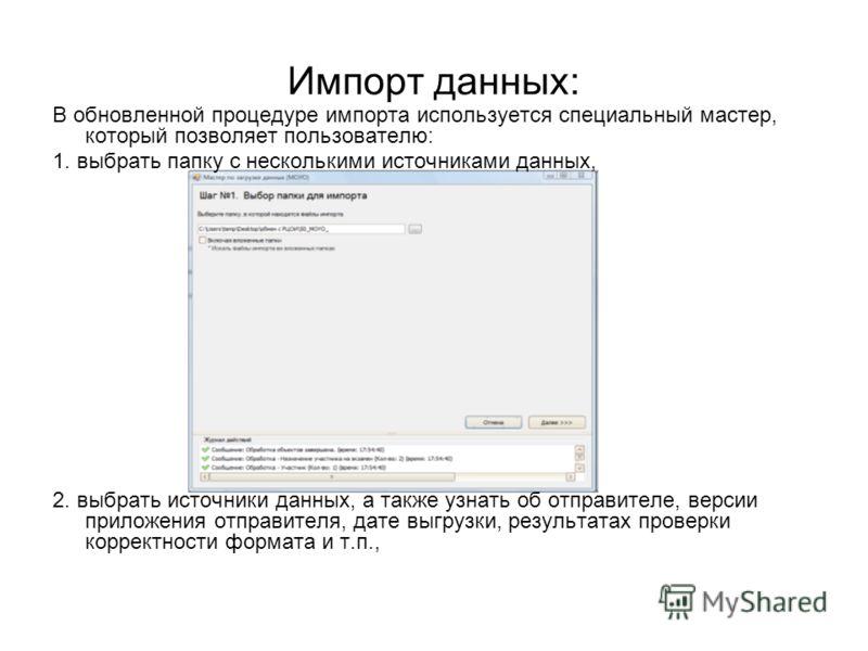 Импорт данных: В обновленной процедуре импорта используется специальный мастер, который позволяет пользователю: 1. выбрать папку с несколькими источниками данных, 2. выбрать источники данных, а также узнать об отправителе, версии приложения отправите