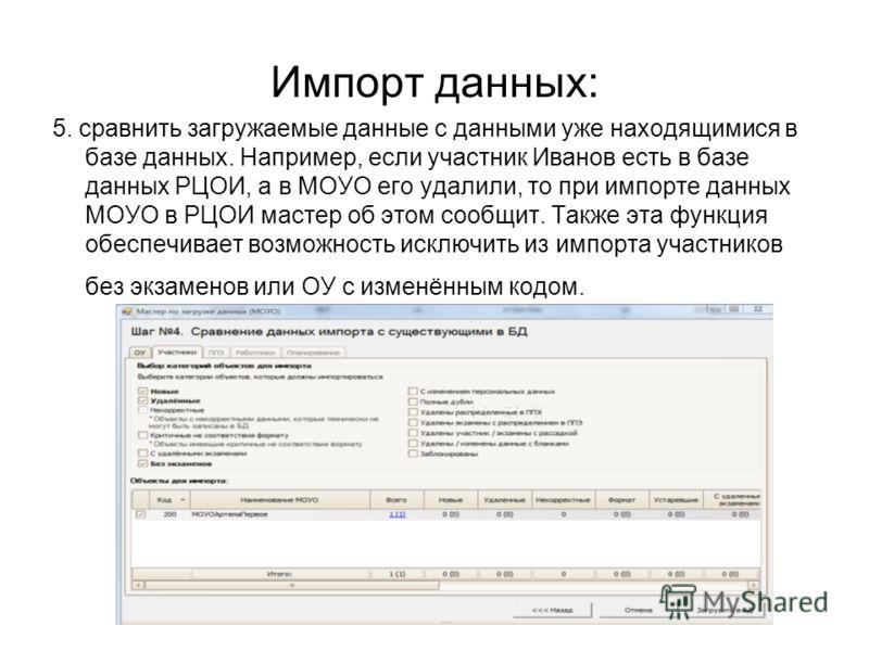 Импорт данных: 5. сравнить загружаемые данные с данными уже находящимися в базе данных. Например, если участник Иванов есть в базе данных РЦОИ, а в МОУО его удалили, то при импорте данных МОУО в РЦОИ мастер об этом сообщит. Также эта функция обеспечи