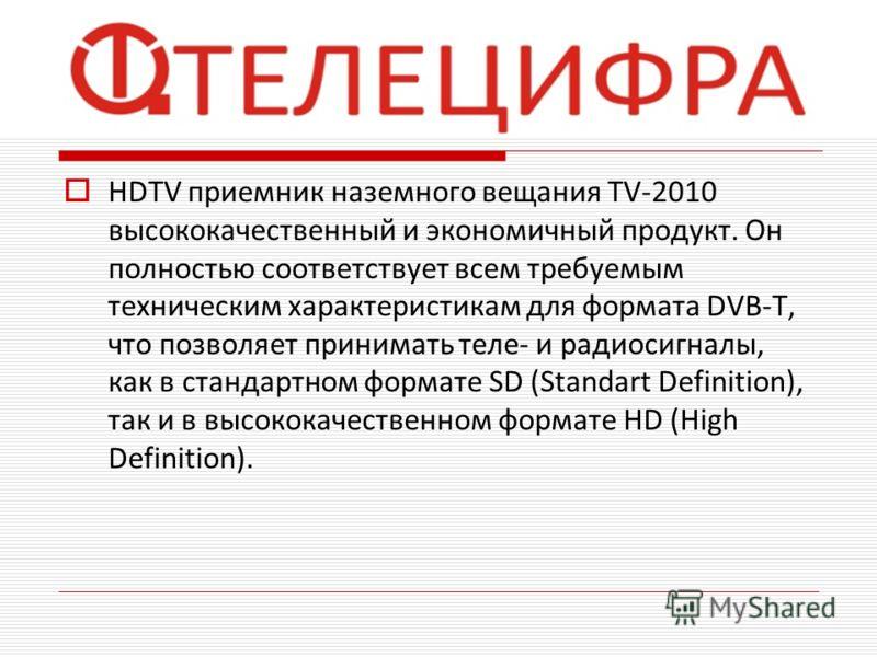 HDTV приемник наземного вещания TV-2010 высококачественный и экономичный продукт. Он полностью соответствует всем требуемым техническим характеристикам для формата DVB-T, что позволяет принимать теле- и радиосигналы, как в стандартном формате SD (Sta