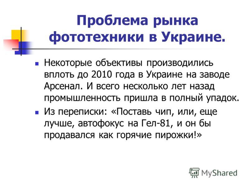 Проблема рынка фототехники в Украине. Некоторые объективы производились вплоть до 2010 года в Украине на заводе Арсенал. И всего несколько лет назад промышленность пришла в полный упадок. Из переписки: «Поставь чип, или, еще лучше, автофокус на Гел-8