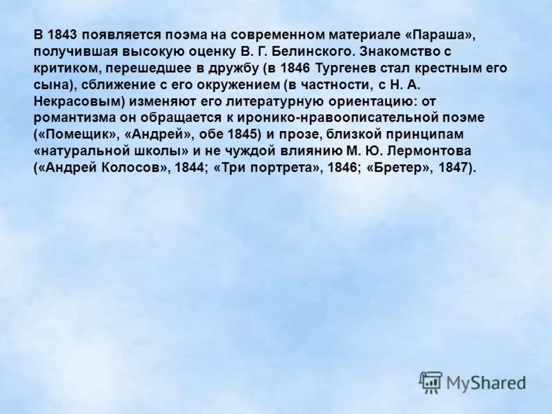 В 1843 появляется поэма на современном материале «Параша», получившая высокую оценку В. Г. Белинского. Знакомство с критиком, перешедшее в дружбу (в 1846 Тургенев стал крестным его сына), сближение с его окружением (в частности, с Н. А. Некрасовым) и