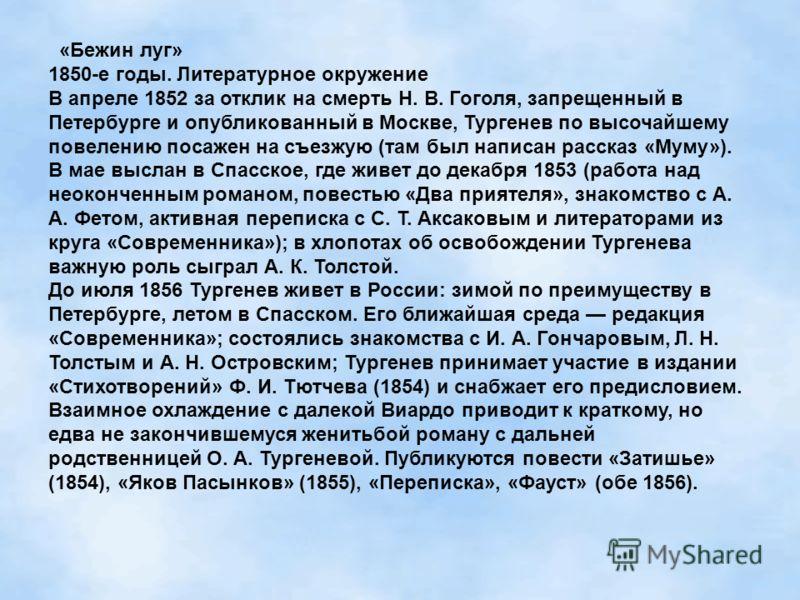 «Бежин луг» 1850-е годы. Литературное окружение В апреле 1852 за отклик на смерть Н. В. Гоголя, запрещенный в Петербурге и опубликованный в Москве, Тургенев по высочайшему повелению посажен на съезжую (там был написан рассказ «Муму»). В мае выслан в
