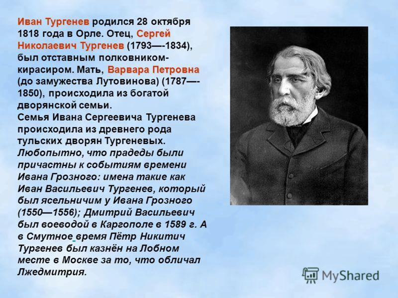 Иван Тургенев Сергей Николаевич Тургенев Варвара Петровна Иван Тургенев родился 28 октября 1818 года в Орле. Отец, Сергей Николаевич Тургенев (1793-1834), был отставным полковником- кирасиром. Мать, Варвара Петровна (до замужества Лутовинова) (1787-