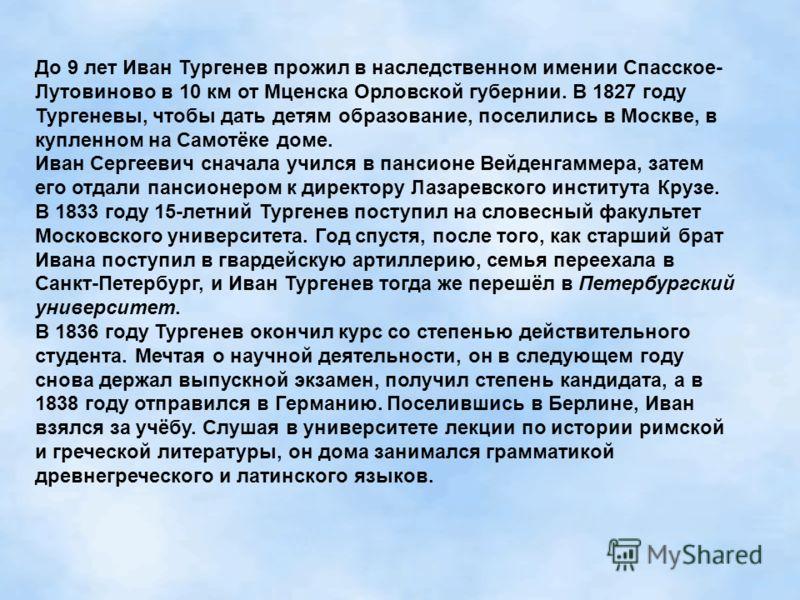 До 9 лет Иван Тургенев прожил в наследственном имении Спасское- Лутовиново в 10 км от Мценска Орловской губернии. В 1827 году Тургеневы, чтобы дать детям образование, поселились в Москве, в купленном на Самотёке доме. Иван Сергеевич сначала учился в