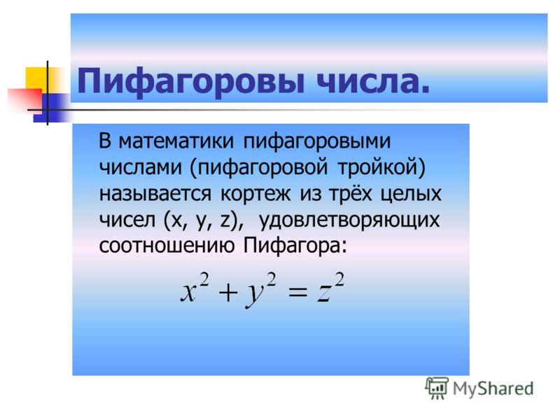 Пифагоровы числа. В математики пифагоровыми числами (пифагоровой тройкой) называется кортеж из трёх целых чисел (x, y, z), удовлетворяющих соотношению Пифагора:
