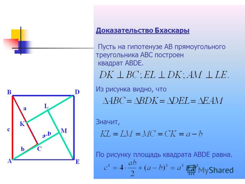Доказательство Бхаскары Пусть на гипотенузе АВ прямоугольного треугольника АВС построен квадрат АВDЕ. Из рисунка видно, что Значит, По рисунку площадь квадрата ABDE равна.