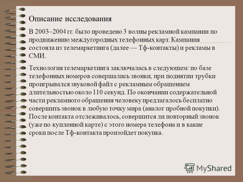 Описание исследования В 2003–2004 гг. было проведено 3 волны рекламной кампании по продвижению междугородных телефонных карт. Кампания состояла из телемаркетинга (далее Тф-контакты) и рекламы в СМИ. Технология телемаркетинга заключалась в следующем: