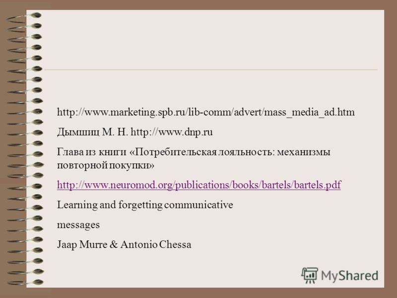 http://www.marketing.spb.ru/lib-comm/advert/mass_media_ad.htm Дымшиц М. Н. http://www.dnp.ru Глава из книги «Потребительская лояльность: механизмы повторной покупки» http://www.neuromod.org/publications/books/bartels/bartels.pdf Learning and forgetti