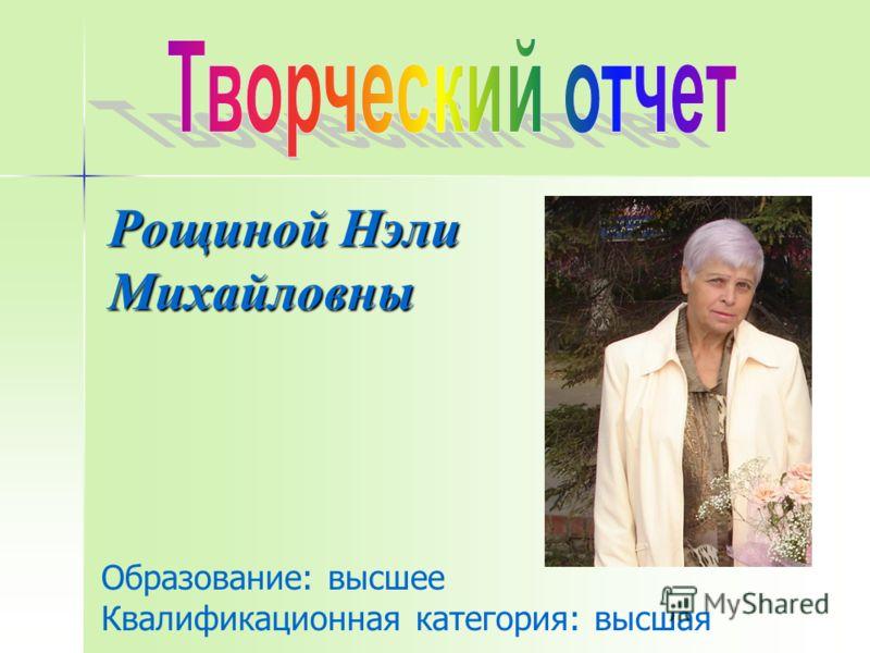 Рощиной Нэли Михайловны Образование: высшее Квалификационная категория: высшая