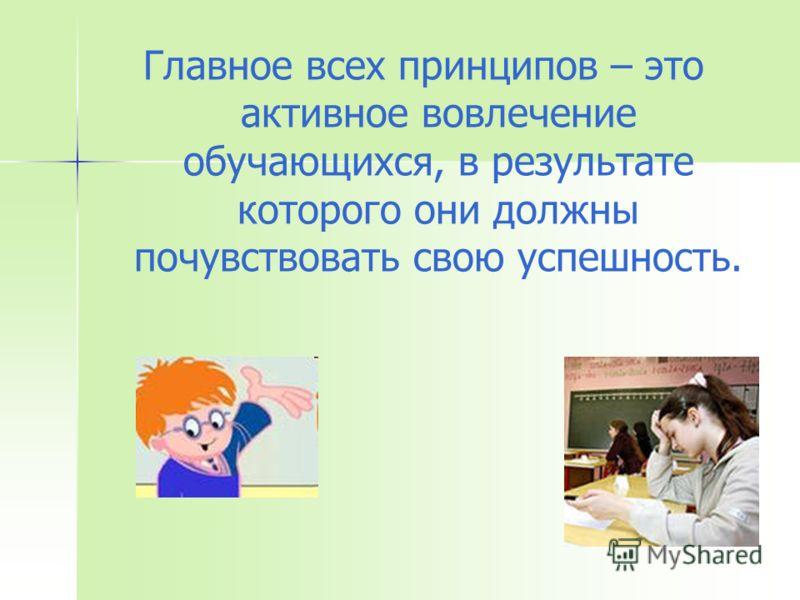 Главное всех принципов – это активное вовлечение обучающихся, в результате которого они должны почувствовать свою успешность.
