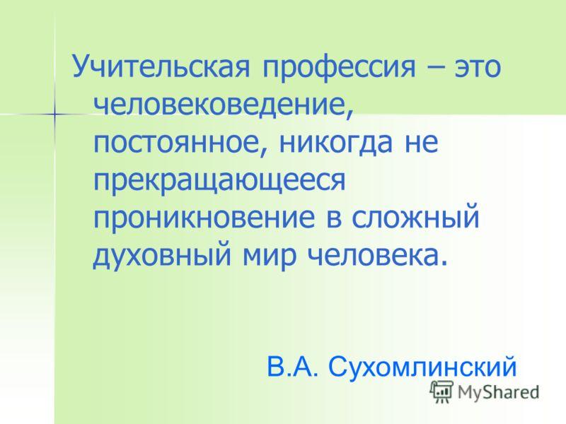 Учительская профессия – это человековедение, постоянное, никогда не прекращающееся проникновение в сложный духовный мир человека. В.А. Сухомлинский