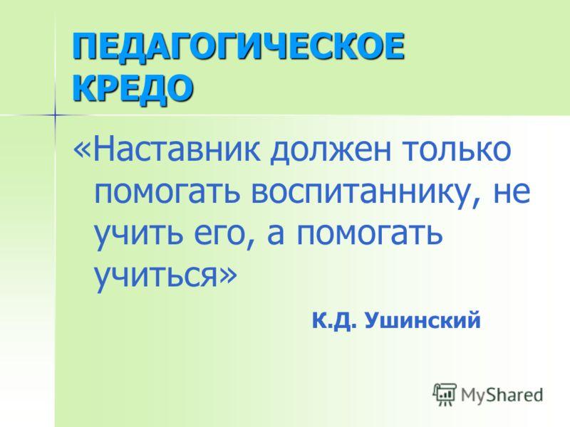 ПЕДАГОГИЧЕСКОЕ КРЕДО «Наставник должен только помогать воспитаннику, не учить его, а помогать учиться» К.Д. Ушинский