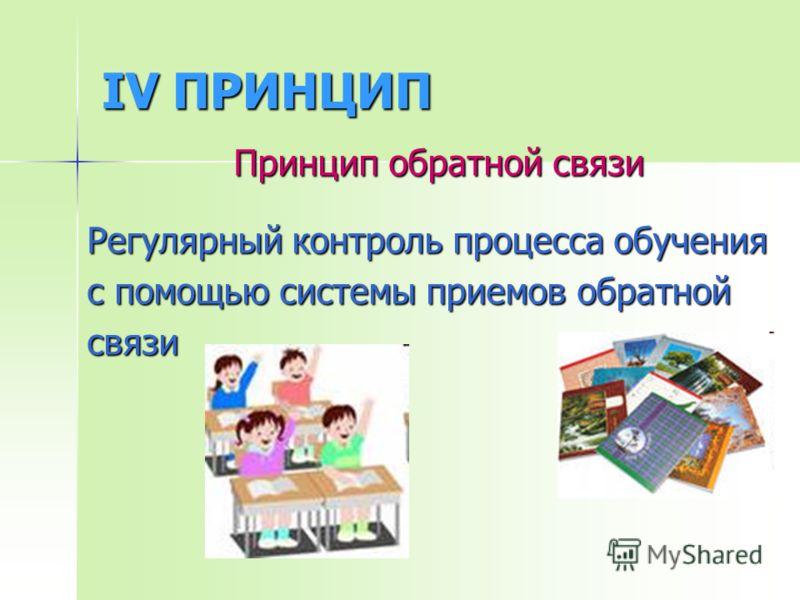 IV ПРИНЦИП Принцип обратной связи Регулярный контроль процесса обучения с помощью системы приемов обратной связи