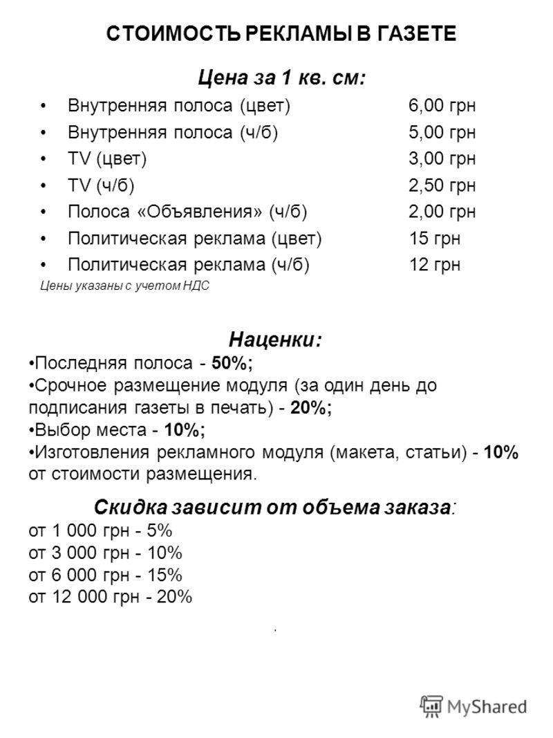 СТОИМОСТЬ РЕКЛАМЫ В ГАЗЕТЕ Цена за 1 кв. см: Внутренняя полоса (цвет) 6,00 грн Внутренняя полоса (ч/б)5,00 грн ТV (цвет) 3,00 грн TV (ч/б) 2,50 грн Полоса «Объявления» (ч/б) 2,00 грн Политическая реклама (цвет) 15 грн Политическая реклама (ч/б) 12 гр
