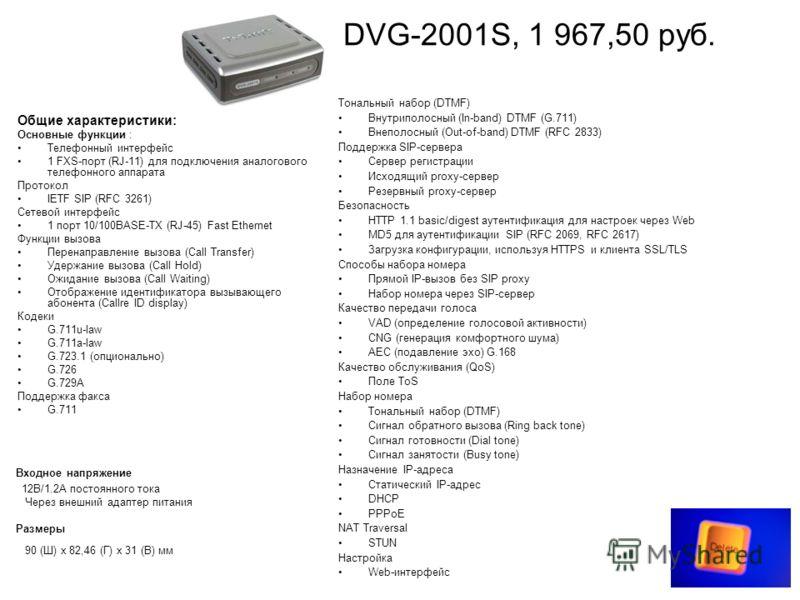 DPH-300S, 3 825,00 руб. Общие характеристики: Основные функции Поддержка протокола SIP v2 (RFC 3261) WAN-соединение: через порт 10/100BASE-TX Ethernet Вызовы через порт Ethernet LAN-соединение с ПК: через порт 10/100BASE-TX Ethernet PSTN-соединение: