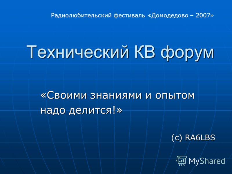 Технический КВ форум Технический КВ форум «Своими знаниями и опытом надо делится!» надо делится!» (с) RA6LBS Радиолюбительский фестиваль «Домодедово – 2007»
