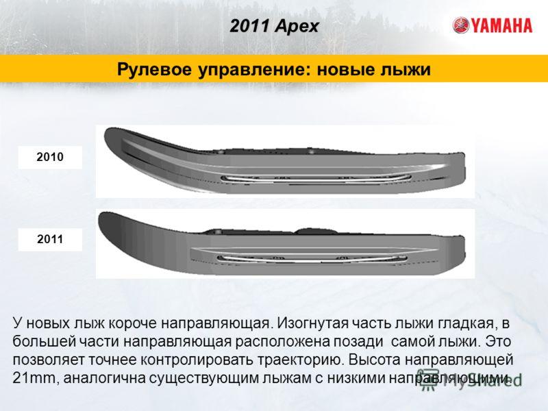 2011 Apex Рулевое управление: новые лыжи У новых лыж короче направляющая. Изогнутая часть лыжи гладкая, в большей части направляющая расположена позади самой лыжи. Это позволяет точнее контролировать траекторию. Высота направляющей 21mm, аналогична с
