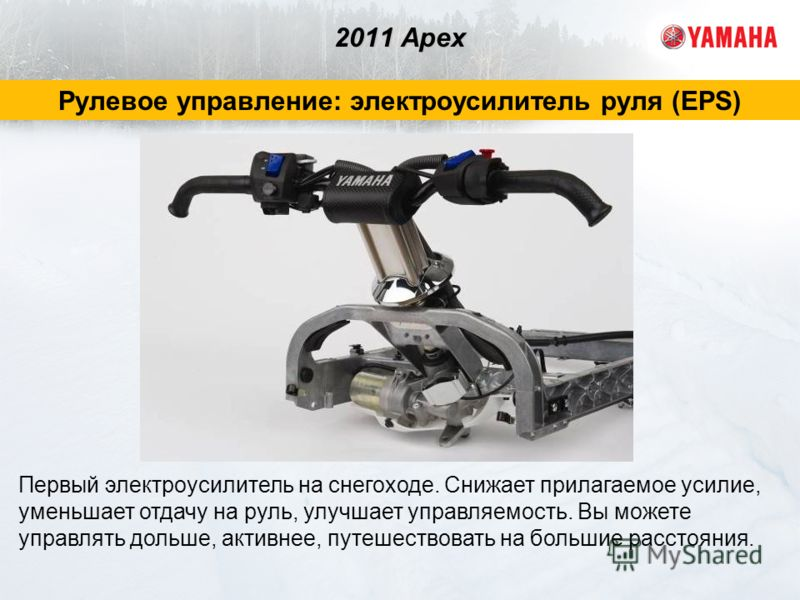 2011 Apex Рулевое управление: электроусилитель руля (EPS) Первый электроусилитель на снегоходе. Снижает прилагаемое усилие, уменьшает отдачу на руль, улучшает управляемость. Вы можете управлять дольше, активнее, путешествовать на большие расстояния.