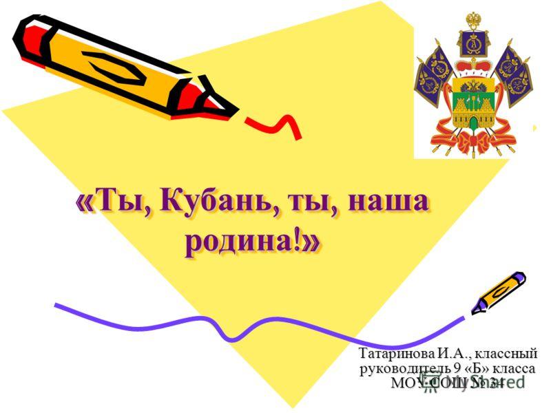 « Ты, Кубань, ты, наша родина !» Татаринова И.А., классный руководитель 9 «Б» класса МОУ СОШ 34