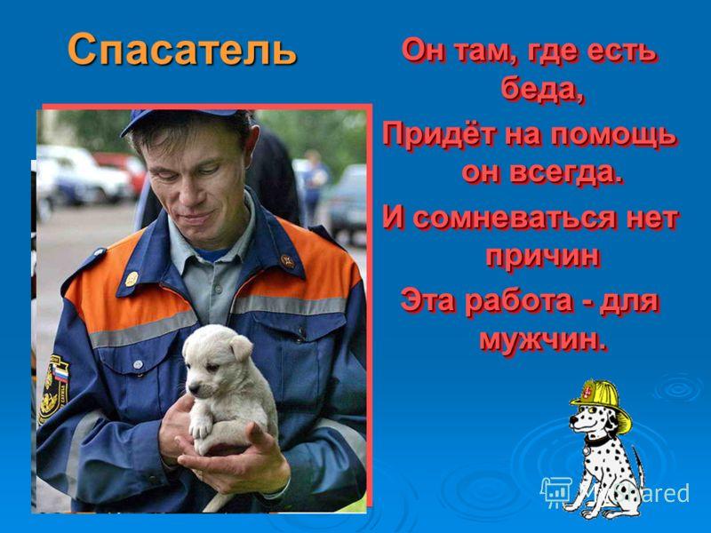 Спасатель Он там, где есть беда, Придёт на помощь он всегда. И сомневаться нет причин Эта работа - для мужчин. Он там, где есть беда, Придёт на помощь он всегда. И сомневаться нет причин Эта работа - для мужчин.