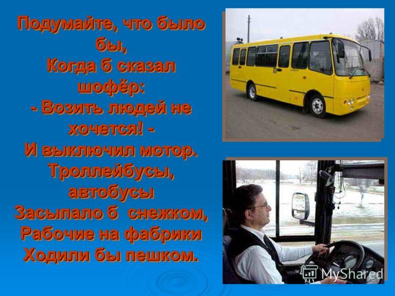 Подумайте, что было бы, Когда б сказал шофёр: - Возить людей не хочется! - И выключил мотор. Троллейбусы, автобусы Засыпало б снежком, Рабочие на фабрики Ходили бы пешком.