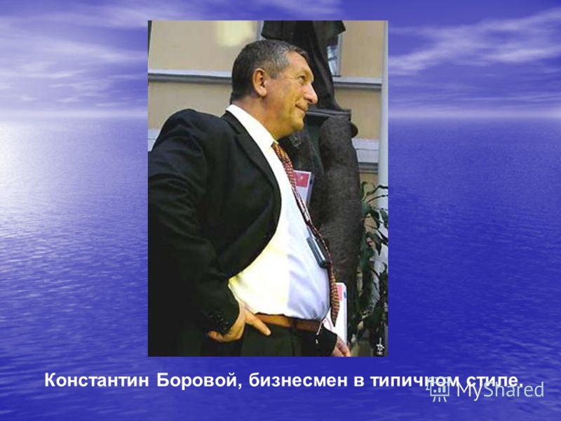 Константин Боровой, бизнесмен в типичном стиле.