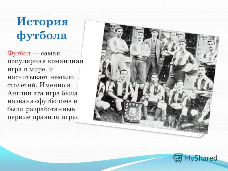 История футбола Футбол самая популярная командная игра в мире, и насчитывает немало столетий. Именно в Англии эта игра была названа «футболом» и были разработанные первые правила игры.