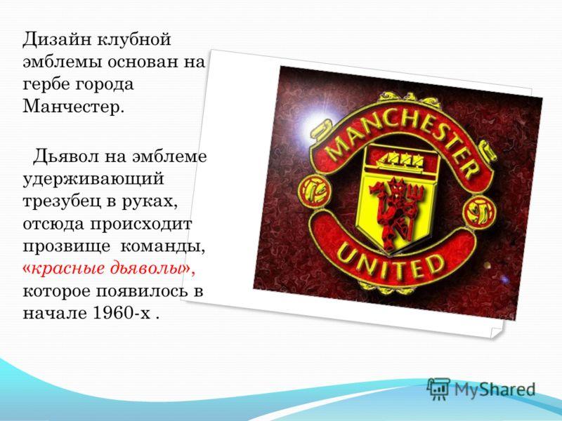 Дизайн клубной эмблемы основан на гербе города Манчестер. Дьявол на эмблеме удерживающий трезубец в руках, отсюда происходит прозвище команды, « красные дьяволы », которое появилось в начале 1960-х.