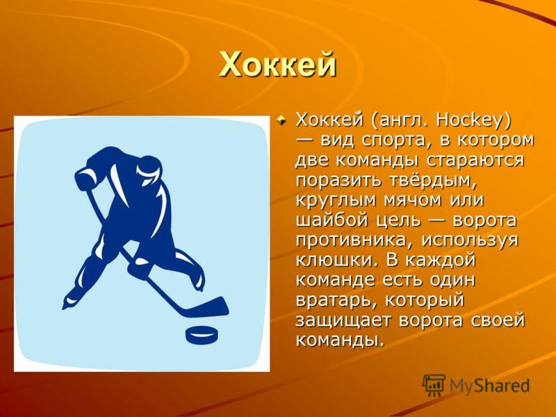 Хоккей Хокке́й (англ. Hockey) вид спорта, в котором две команды стараются поразить твёрдым, круглым мячом или шайбой цель ворота противника, используя клюшки. В каждой команде есть один вратарь, который защищает ворота своей команды.
