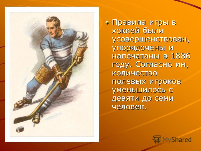 Правила игры в хоккей были усовершенствован, упорядочены и напечатаны в 1886 году. Согласно им, количество полевых игроков уменьшилось с девяти до семи человек.