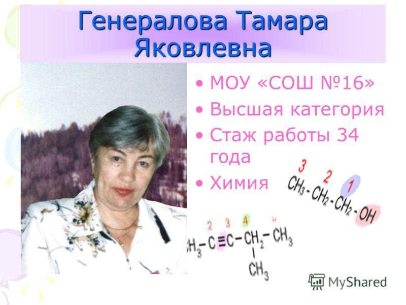 Генералова Тамара Яковлевна МОУ «СОШ 16» Высшая категория Стаж работы 34 года Химия