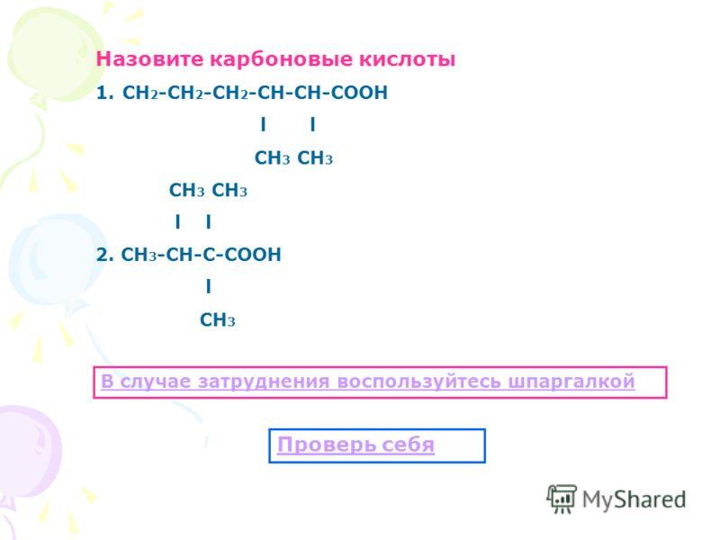 Назовите карбоновые кислоты 1.СН 2 -СН 2 -СН 2 -СН-СН-СООН l СН 3 СН 3 l 2. СН 3 -СН-С-СООН l СН 3 В случае затруднения воспользуйтесь шпаргалкой Проверь себя
