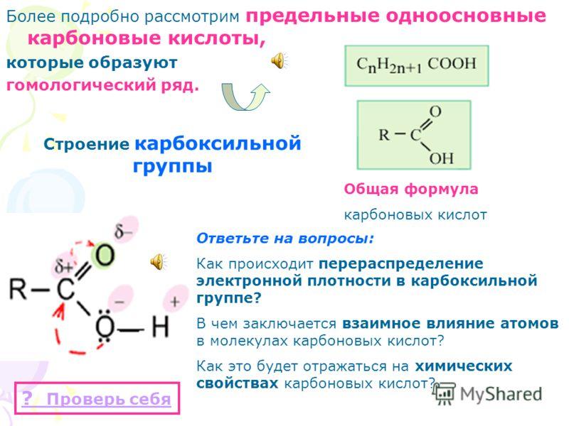 Более подробно рассмотрим предельные одноосновные карбоновые кислоты, которые образуют гомологический ряд. Общая формула карбоновых кислот Строение карбоксильной группы Ответьте на вопросы: Как происходит перераспределение электронной плотности в кар