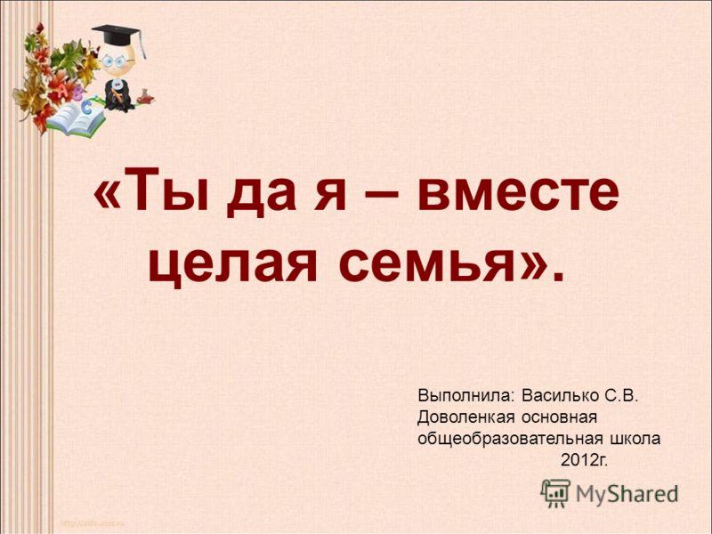 «Ты да я – вместе целая семья». Выполнила: Василько С.В. Доволенкая основная общеобразовательная школа 2012г.
