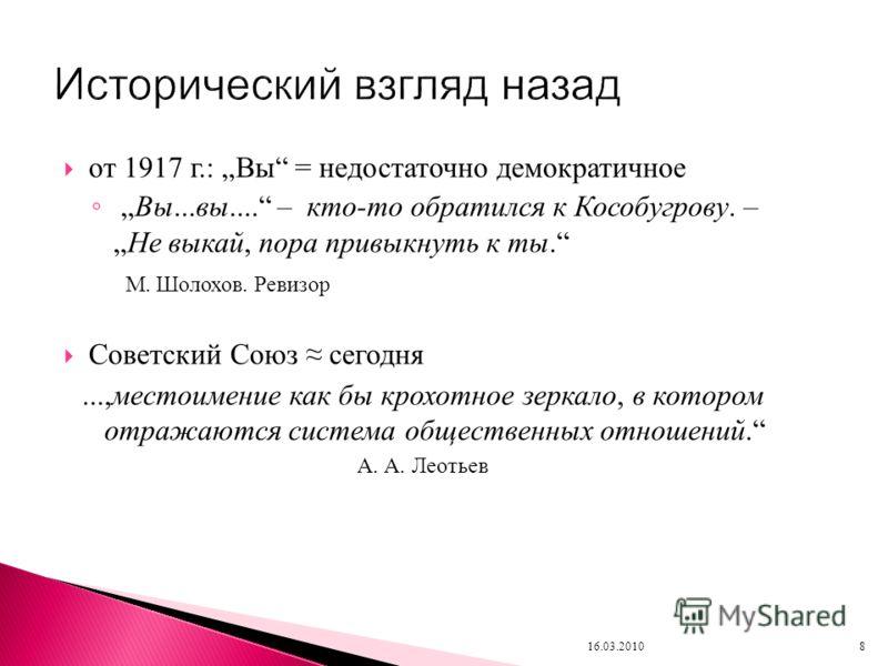 от 1917 г.: Вы = недостаточно демократичное Вы...вы.... – кто-то обратился к Кособугрову. –Не выкай, пора привыкнуть к ты. М. Шолохов. Ревизор Советский Союз сегодня...,местоимение как бы крохотное зеркало, в котором отражаются система общественных о